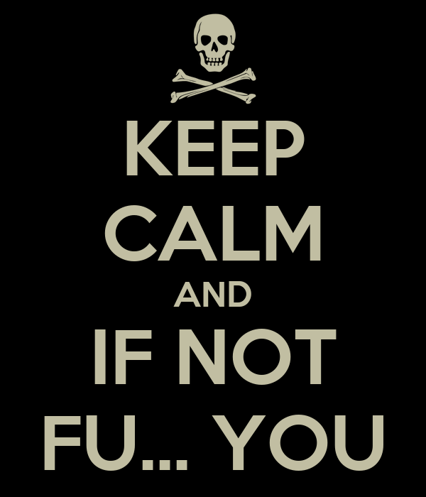 KEEP CALM AND IF NOT FU... YOU