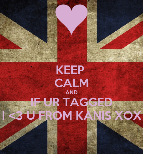 KEEP  CALM AND IF UR TAGGED I <3 U FROM KANIS XOX