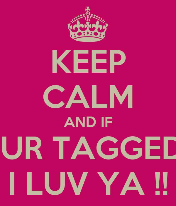 KEEP CALM AND IF  UR TAGGED I LUV YA !!
