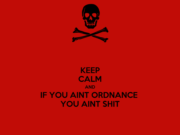 KEEP CALM AND IF YOU AINT ORDNANCE  YOU AINT SHIT