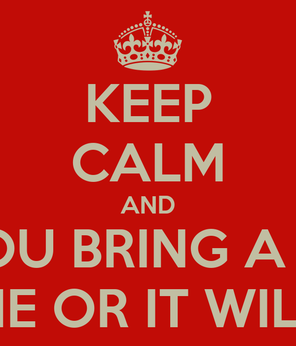 KEEP CALM AND IF YOU BRING A DISH TAKE IT HOME OR IT WILL BE TOSSED