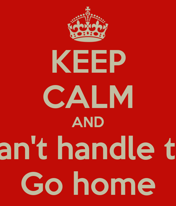 KEEP CALM AND if you can't handle the heat Go home