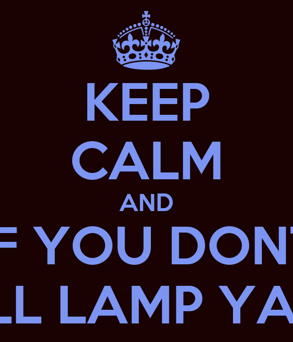 KEEP CALM AND IF YOU DONT ILL LAMP YA !