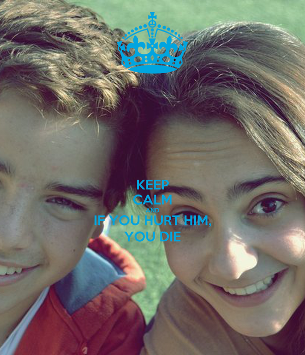 KEEP CALM AND IF YOU HURT HIM, YOU DIE