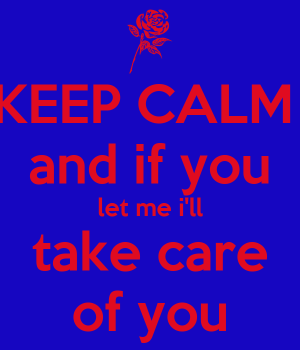 KEEP CALM  and if you let me i'll take care of you