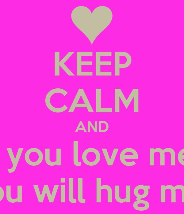 KEEP CALM AND if you love me  you will hug me