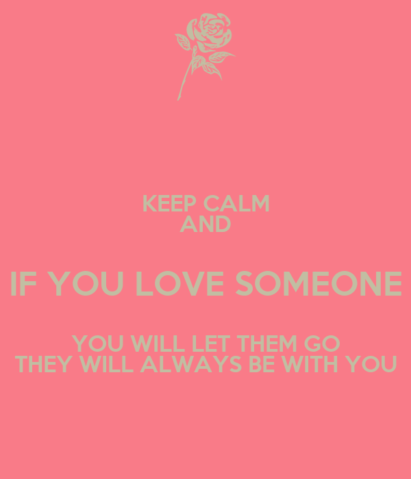 KEEP CALM AND IF YOU LOVE SOMEONE YOU WILL LET THEM GO THEY WILL ALWAYS BE WITH YOU