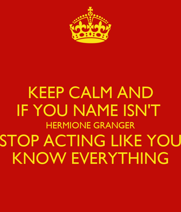 KEEP CALM AND IF YOU NAME ISN'T  HERMIONE GRANGER STOP ACTING LIKE YOU KNOW EVERYTHING