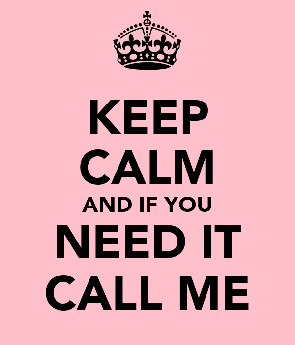 KEEP CALM AND IF YOU NEED IT CALL ME