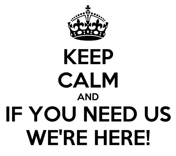 KEEP CALM AND IF YOU NEED US WE'RE HERE!