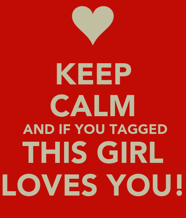 KEEP CALM  AND IF YOU TAGGED THIS GIRL LOVES YOU!