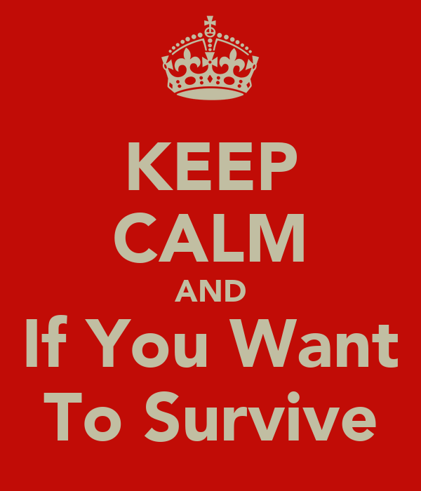 KEEP CALM AND If You Want To Survive