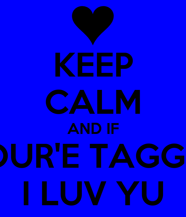 KEEP CALM AND IF YOUR'E TAGGED I LUV YU