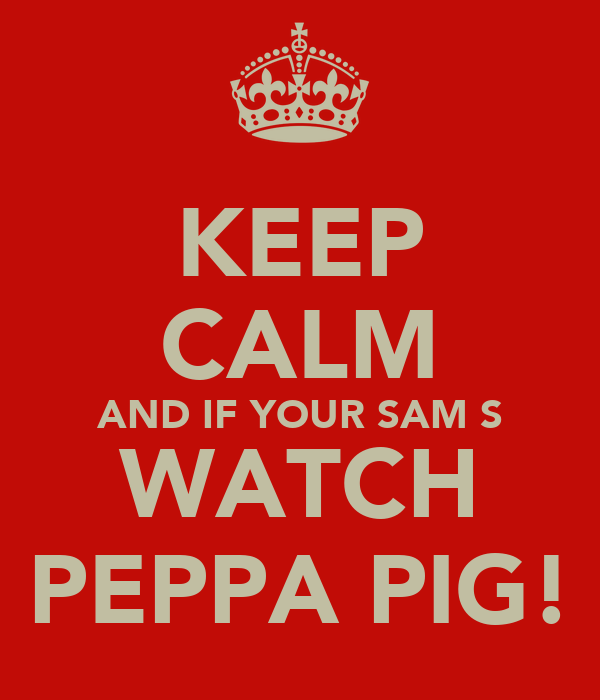 KEEP CALM AND IF YOUR SAM S WATCH PEPPA PIG!