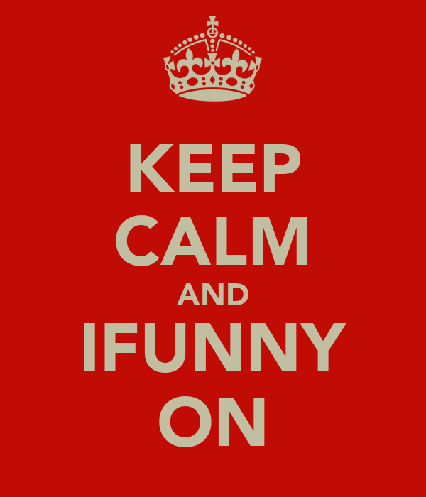 KEEP CALM AND IFUNNY ON