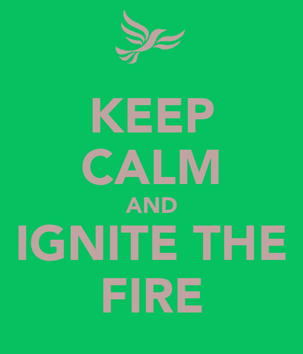 KEEP CALM AND IGNITE THE FIRE