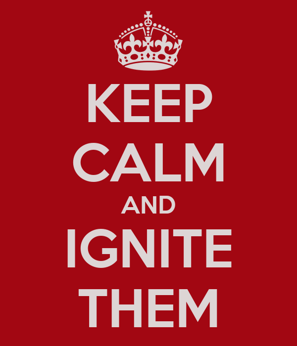 KEEP CALM AND IGNITE THEM