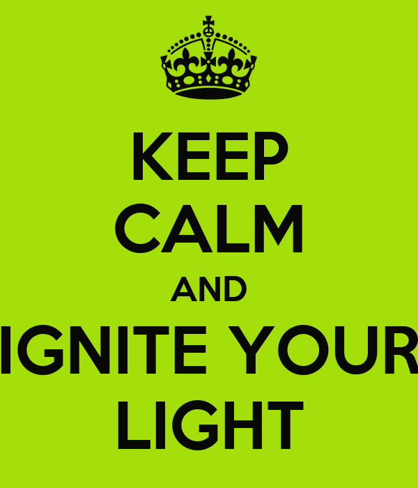 KEEP CALM AND IGNITE YOUR LIGHT