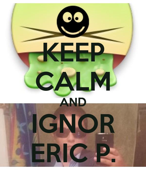 KEEP CALM AND IGNOR ERIC P.
