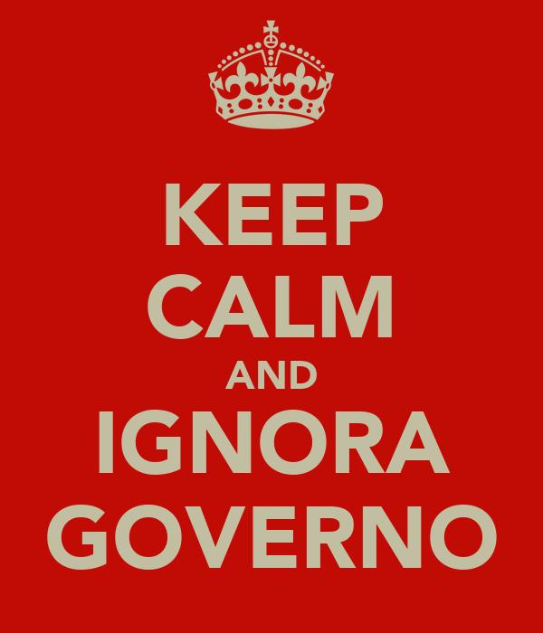 KEEP CALM AND IGNORA GOVERNO
