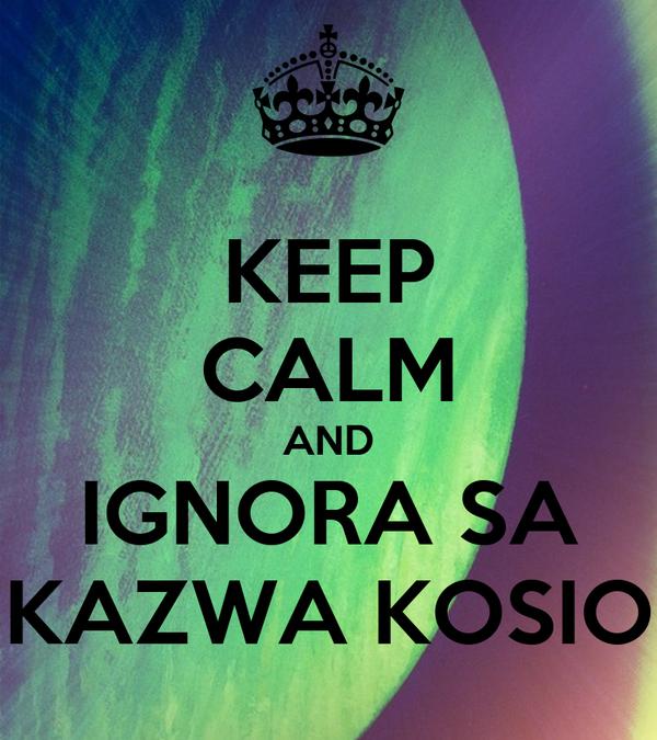 KEEP CALM AND IGNORA SA KAZWA KOSIO