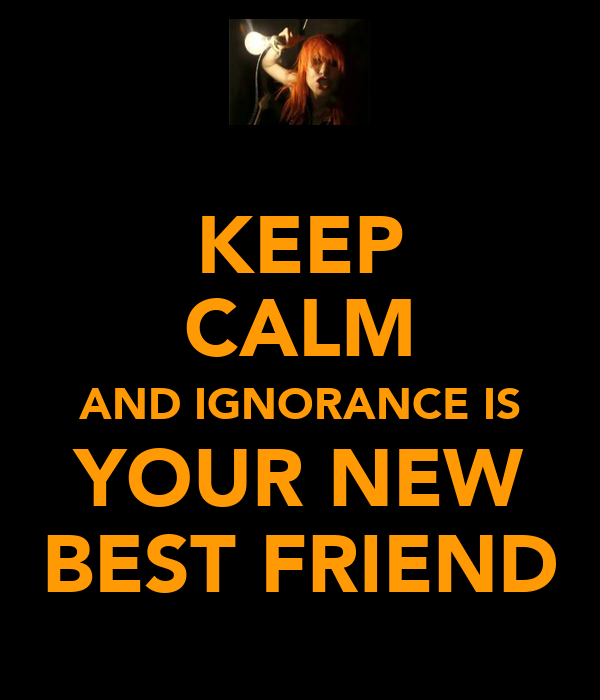 KEEP CALM AND IGNORANCE IS YOUR NEW BEST FRIEND