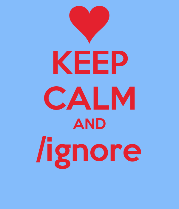 KEEP CALM AND /ignore