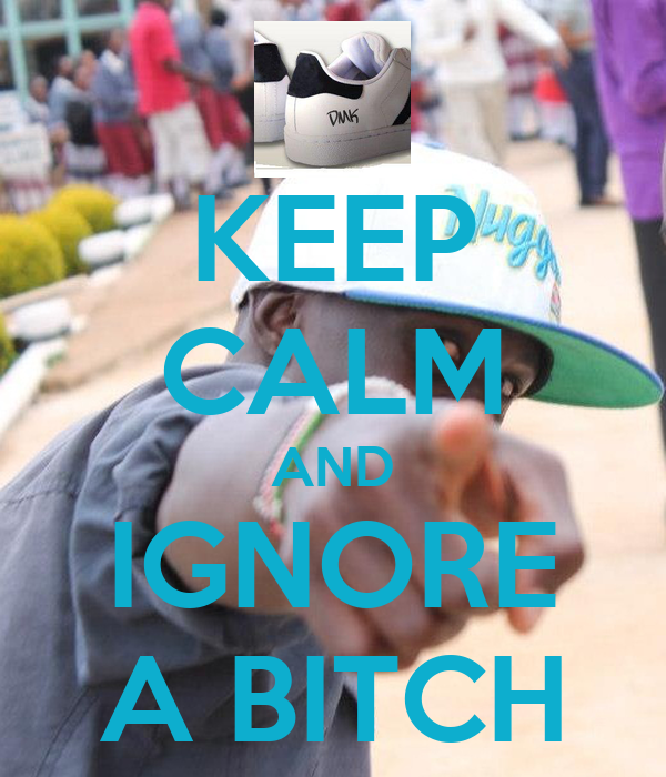 KEEP CALM AND IGNORE A BITCH