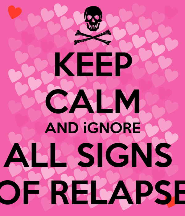 KEEP CALM AND iGNORE ALL SIGNS  OF RELAPSE