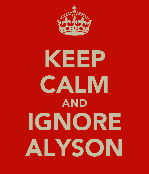 KEEP CALM AND IGNORE ALYSON