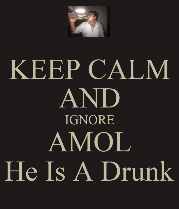 KEEP CALM AND IGNORE AMOL *When He Is A Drunk Down*