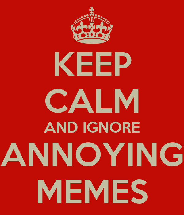 KEEP CALM AND IGNORE ANNOYING MEMES