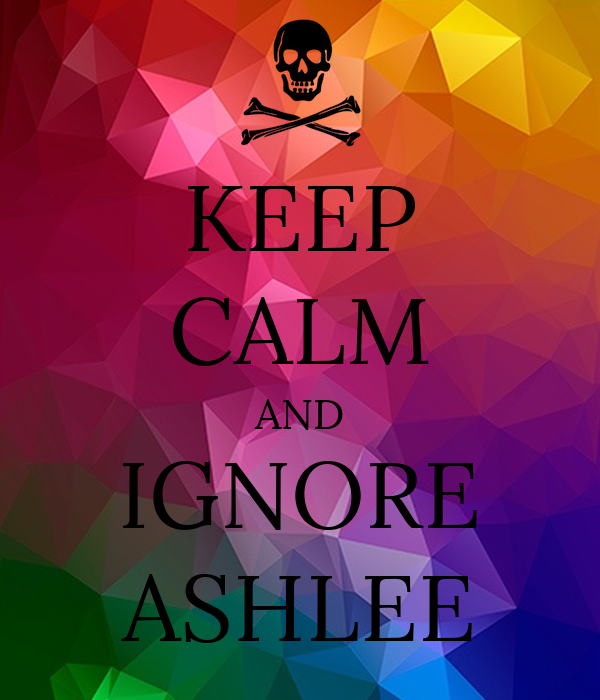 KEEP CALM AND IGNORE ASHLEE