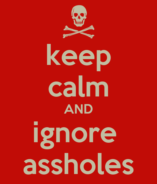 keep calm AND ignore  assholes
