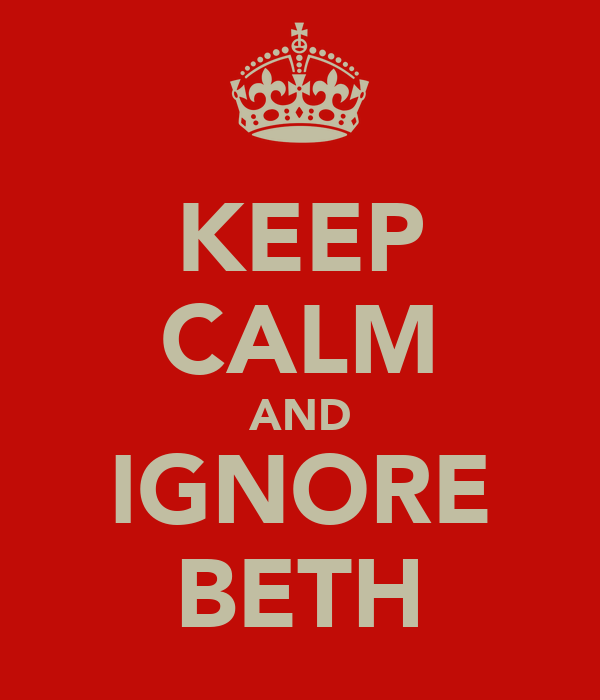 KEEP CALM AND IGNORE BETH