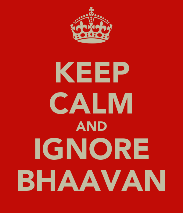 KEEP CALM AND IGNORE BHAAVAN