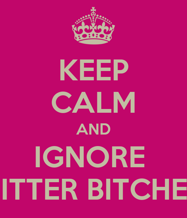 KEEP CALM AND IGNORE  BITTER BITCHES