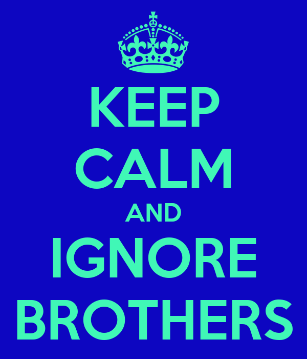 KEEP CALM AND IGNORE BROTHERS
