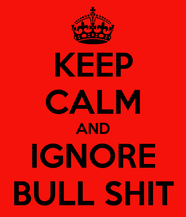 KEEP CALM AND IGNORE BULL SHIT