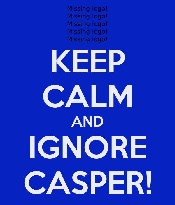 KEEP CALM AND IGNORE CASPER!