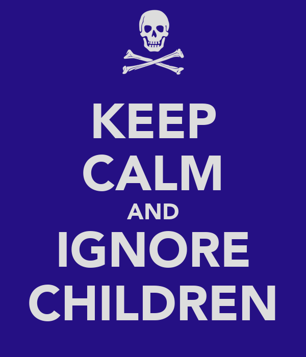 KEEP CALM AND IGNORE CHILDREN