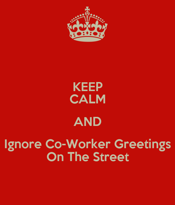 KEEP CALM AND Ignore Co-Worker Greetings On The Street