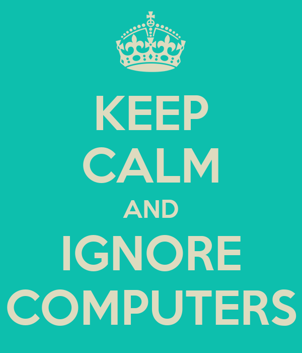 KEEP CALM AND IGNORE COMPUTERS
