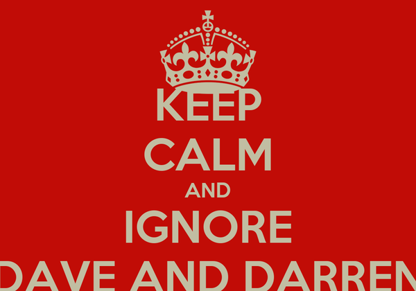 KEEP CALM AND IGNORE DAVE AND DARREN