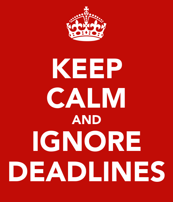 KEEP CALM AND IGNORE DEADLINES