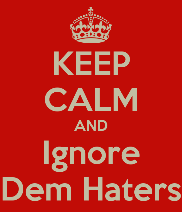 KEEP CALM AND Ignore Dem Haters
