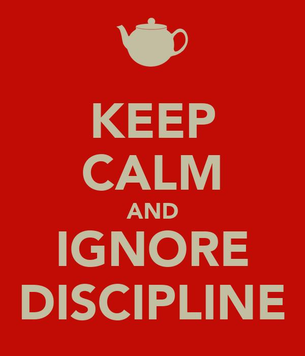 KEEP CALM AND IGNORE DISCIPLINE