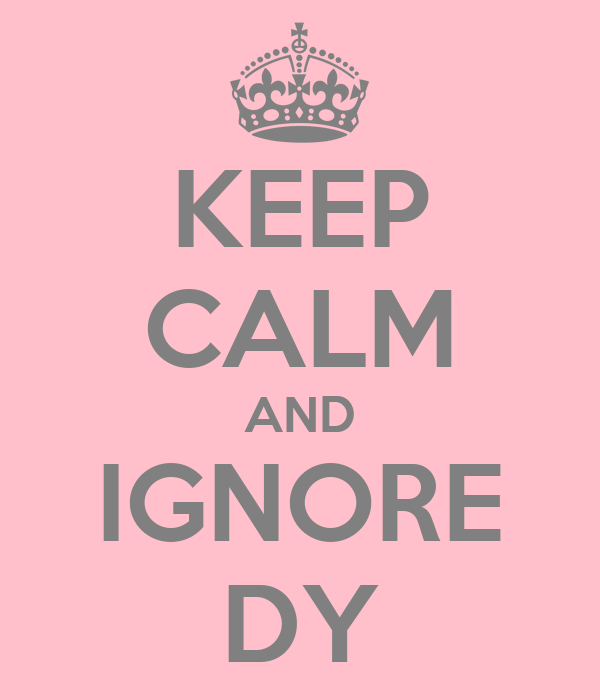 KEEP CALM AND IGNORE DY
