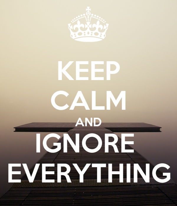 KEEP CALM AND IGNORE  EVERYTHING