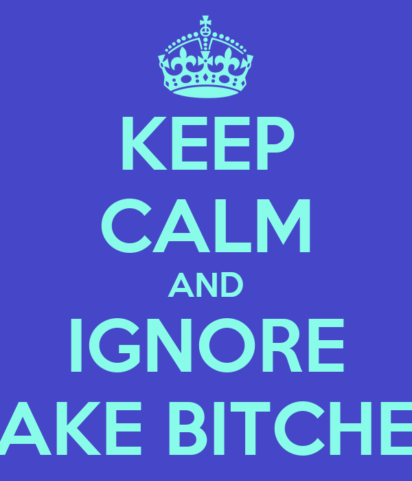 KEEP CALM AND IGNORE FAKE BITCHES